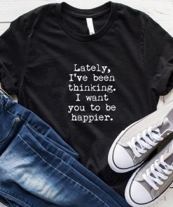 Lately I've Been Thinking I Want You To Be Happier T-Shirt