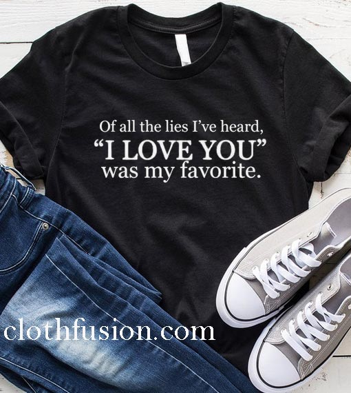 Of All The Lies I've Heard T-Shirt