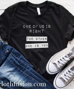 One Of Us Is Right The Other One Is You T-Shirt