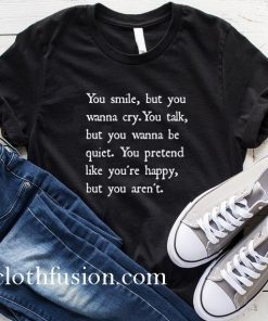 You Smile But You Wanna Cry T-Shirt