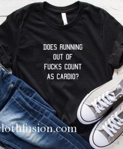 Does Running Out Of Fucks Count As Cardio T-Shirt