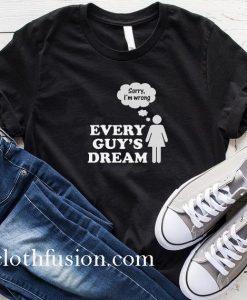 Every Guy's Dream T-Shirt