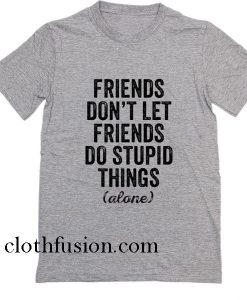 Friends Don't Let Friends Do Stupid Things Alone T-Shirt