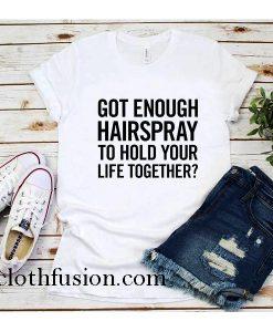 Got Enough Hairspray T-Shirt