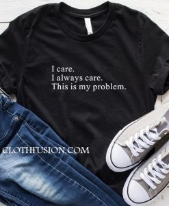 I Care I Always Care This is My Problem T-Shirt