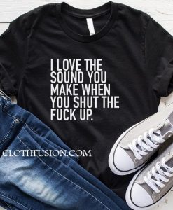 I Love The Sound You Make When You Shut The Fuck Up T-Shirt