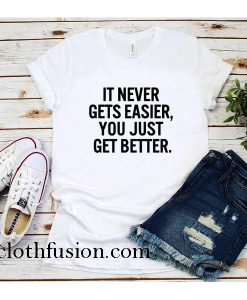 It Never Gets Easier You Just Get Better T-Shirt