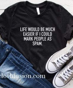 Life would Be Much Easier If I Could Mark People As Spam T-Shirt