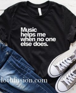 Music Helps Me When No One Else Does T-Shirt