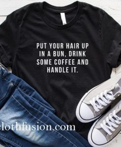 Put Your Hair Up In A Bun Drink Some Coffee And Handle it T-Shirt
