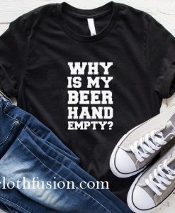 Why Is My Beer Hand Empty T-Shirt