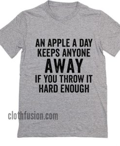 An Apple A Day Keeps Anyone Away if You Throw it Hard Enough T-Shirt