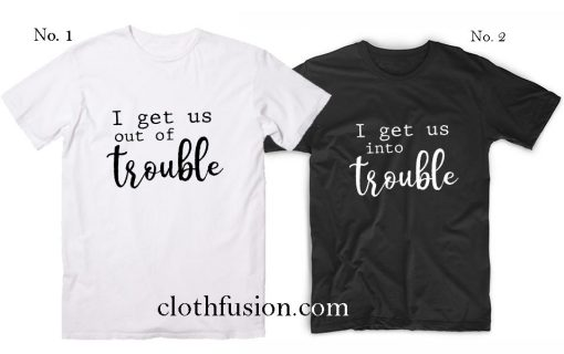 I Get us out of Trouble T-Shirt