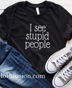 I See Stupid People Surrounded By Idiots T-Shirt