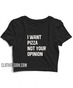 I Want Pizza Not Your Opinion Crop Top