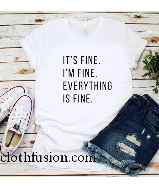 It S Fine I M Fine Everything Is Fine T Shirt Funniest Tshirts For Men And Women