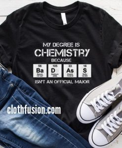 My Degree is Chemistry Because Badass T-Shirt
