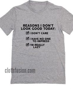 Reason I Don't Look Good Today I Don't Care I Have No One To Impress I'm Really Lazy T-Shirt