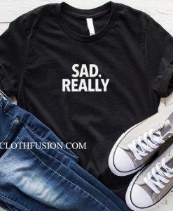 Sad Really T-Shirt
