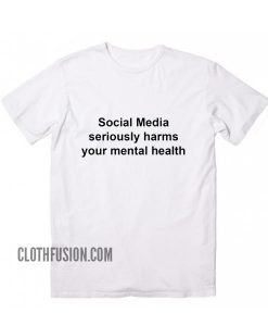 Social Media Seriously Harms Your Mental Health T-Shirt