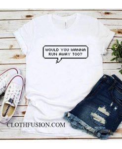 Would You Wanna Run Away Too T-Shirt