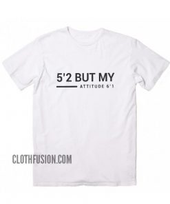 5'2 but my attitude 6'1 funny T-Shirt