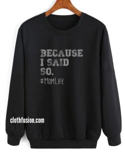 Because I Said So Mom Sweatshirt