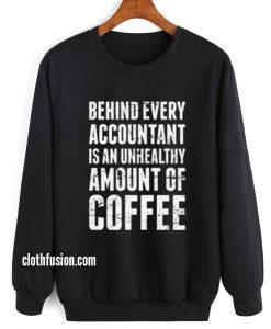 Behind Every Accountant is An Unhealthy Amount Of Coffee Sweatshirt