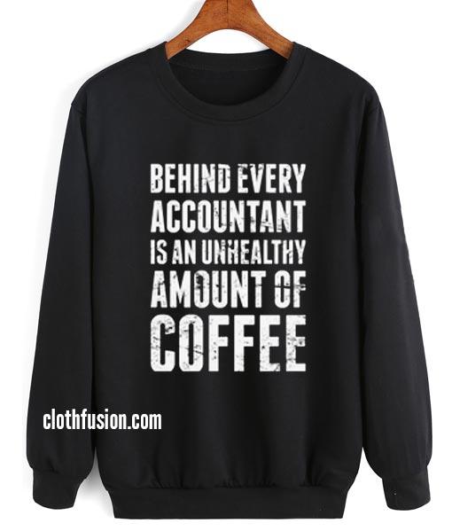 Behind Every Accountant is An Unhealthy Amount Of Coffee Sweatshirt