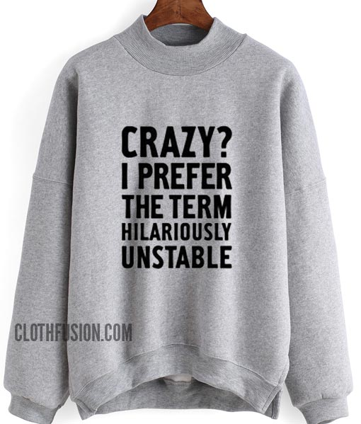 Crazy I Prefer The Term Hilariously Unstable Sweatshirt