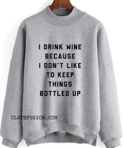 I Drink Wine Because I Don't Like To Keep Things Bottled Up Sweatshirt