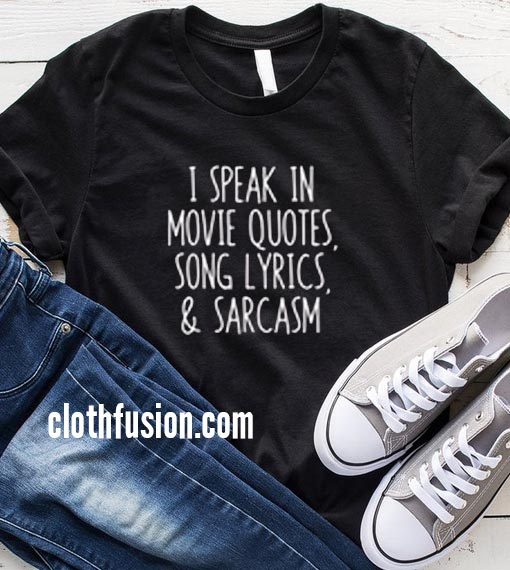 I Speak In Movie Quotes Song Lyrics And Sarcasm T-Shirt