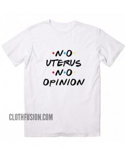 No Uterus No Opinion Friends Tv Show T-Shirt