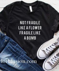 Not Fragile Like A Flower T-Shirt