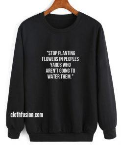 Stop Planting Flowers in Peoples Yards Sweatshirt