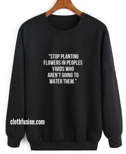 Stop Planting Flowers in Peoples Yards Sweatshirt