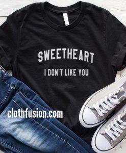 Sweetheart I Dont Like You T-Shirt