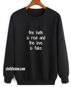 The Hate Is Real And The Love Is Fake Sweatshirt