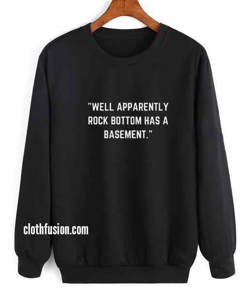Well Apparently Rock Bottom Has A Basement Sweatshirt