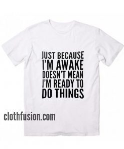 Just Because I'm Awake Doesn't Mean I'm Ready To Do Things T-Shirt