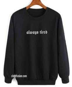 Always Tired Sweatshirts