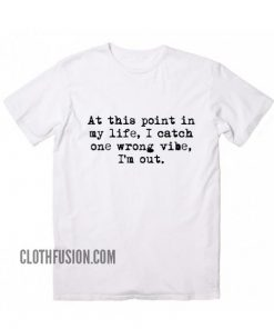 At This Point in My Life I Catch One Wrong Vibe T-Shirt
