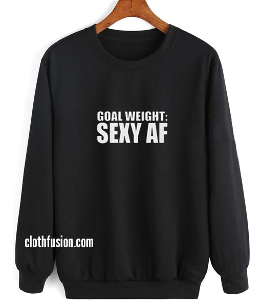 Goal Weight Sexy As AF Sweatshirts
