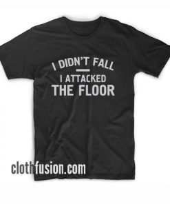 I Didn't Fall I Attacked The Floor bl T-Shirt