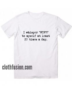 I Whispered WTF To Myself at Least 20 Times A Day T-Shirt