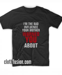 I'm the Bad Influence Your Mother Warned You About T-Shirt