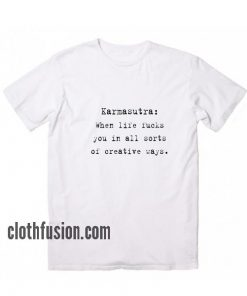 Karmasutra When Life Fucks You in All Sorts Of Creative Ways T-Shirt