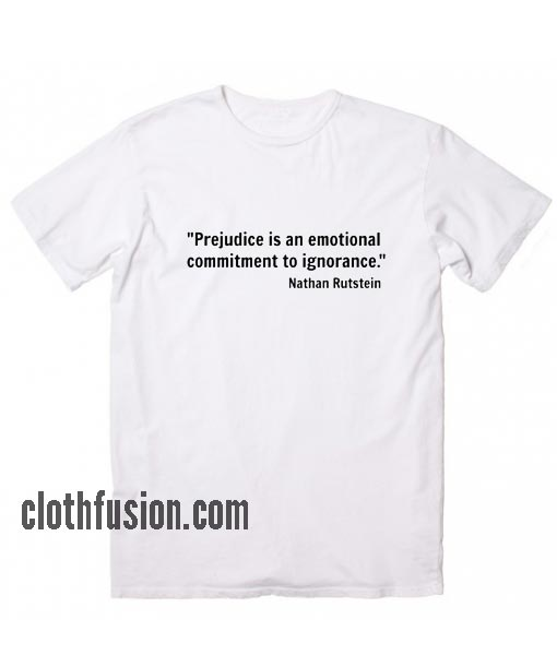 Prejudice is An Emotional Commitment to Ignorance T-Shirt