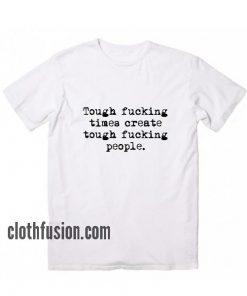Tough Fucking Times Create Tough Fucking People T-Shirt
