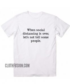 When Social Distancing is Over Let's Not Tell Some People T-Shirt